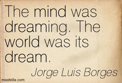 Quotation-Jorge-Luis-Borges-mind-dream-world-Meetville-Quotes, site credit: http://meetville.com/quotes/author/jorge-luis-borges/page6