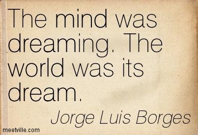 Quotation-Jorge-Luis-Borges-mind-dream-world-Meetville-Quotes, site credit: http://meetville.com/quotes/author/jorge-luis-borges/page6